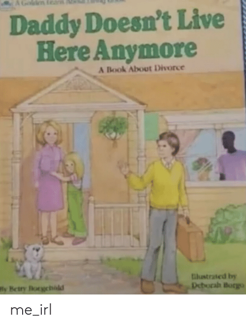 Deborah: Daddy Doesn't Live  Here Anymore  A Book About Divorce  tilustrated by  Deborah Borgo  Wly Betry Borgehald me_irl