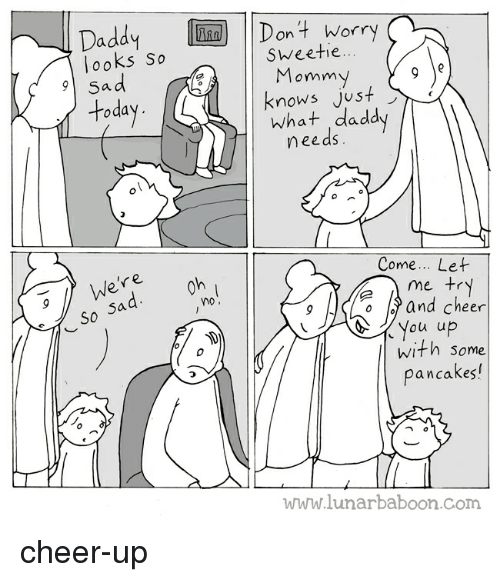 Cheering Up: Daddy Dont worry  looks so  on t Worr  Sweetie  omm  today  knows just  knows JUS+  What daddy  needs  Come... Let  me +r  ne  S0  0 and cheer  ou u  with Some  pancakes!  www.lunarbaboon.com cheer-up