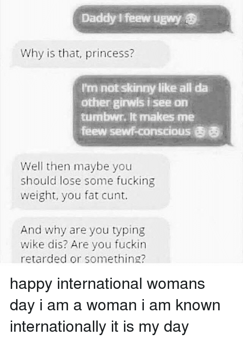 not skinny: Daddy feewugwy  Why is that, princess?  I'm not skinny like all da  other girwis i see on  tumbwn. It makes me  feew sewfconscious  Well then maybe you  should lose some fucking  weight, you fat cunt.  And why are you typing  wike dis? Are you fuckin  retarded or something? happy international womans day i am a woman i am known internationally it is my day