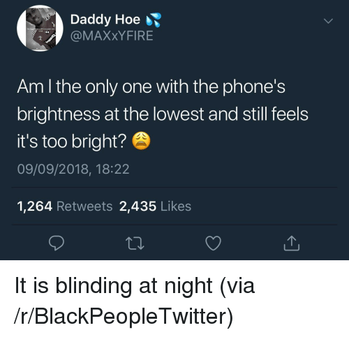 Blackpeopletwitter, Hoe, and Only One: Daddy Hoe  @MAXxYFIRE  Am l the only one with the phone's  brightness at the lowest and still feels  it's too bright?  09/09/2018, 18:22  1,264 Retweets 2,435 Likes It is blinding at night (via /r/BlackPeopleTwitter)