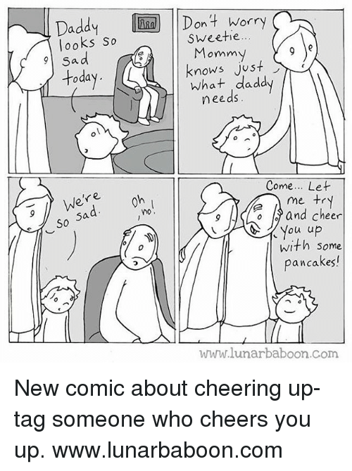 Cheering Up: Daddy I  looks So   Don 4 Worry  Dont Worry  Sweetie..  Momm  knows just  toda  what ,daddy  needs  Come... Let  r e  So  5a  no.  o and cheer  with some  pancakes!  WMM.lunarbaboon.com New comic about cheering up- tag someone who cheers you up. www.lunarbaboon.com