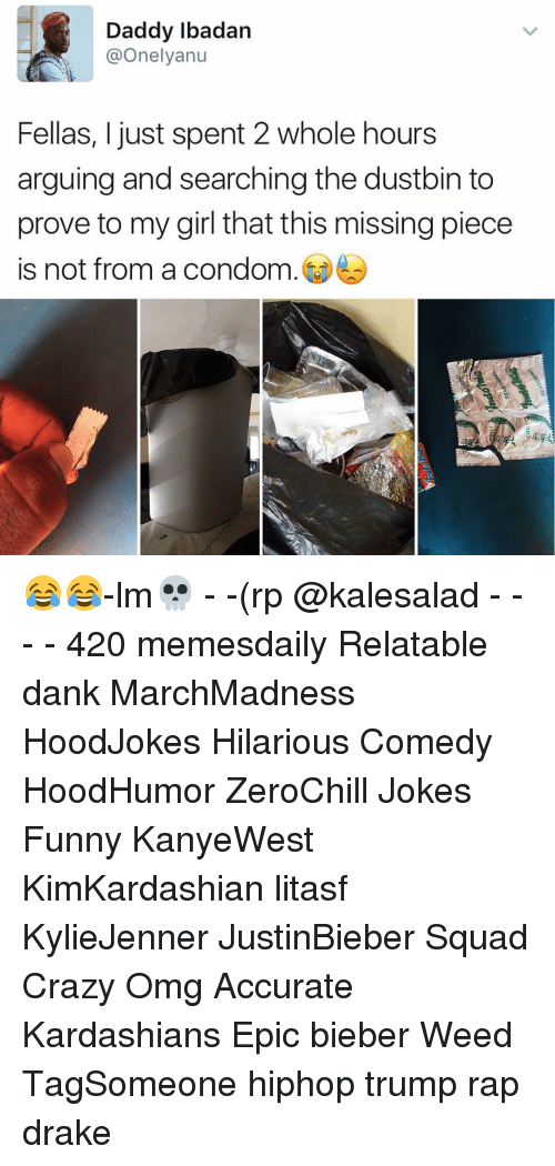 Relatables: Daddy Ibadan  @Onelyanu  Fellas, I just spent 2 whole hours  arguing and searching the dustbin to  prove to my girl that this missingpiece  is not from a condom 😂😂-lm💀 - -(rp @kalesalad - - - - 420 memesdaily Relatable dank MarchMadness HoodJokes Hilarious Comedy HoodHumor ZeroChill Jokes Funny KanyeWest KimKardashian litasf KylieJenner JustinBieber Squad Crazy Omg Accurate Kardashians Epic bieber Weed TagSomeone hiphop trump rap drake