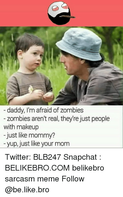 Be Like, Makeup, and Meme: daddy, I'm afraid of zombies  zombies aren't real, they're just people  with makeup  just like mommy?  yup, just like your mom Twitter: BLB247 Snapchat : BELIKEBRO.COM belikebro sarcasm meme Follow @be.like.bro