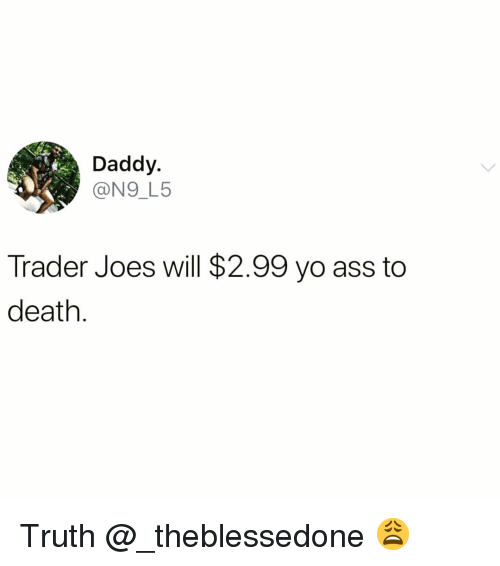 joes: Daddy.  @N9_L5  Trader Joes will $2.99 yo ass to  death Truth @_theblessedone 😩