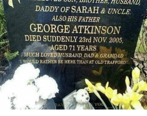 Love Husband: DADDY OF SARAH& UNCLE  ALSO HIS FATHER  GEORGE ATKINSON  SUDDENLY 23rd Nov 2005  AGED 71 YEARS  MUCH LOVED HUSBAND DAD GRANDAD  WOULD RATHER BE HERE THANAT OLD TRAFFORD  YO