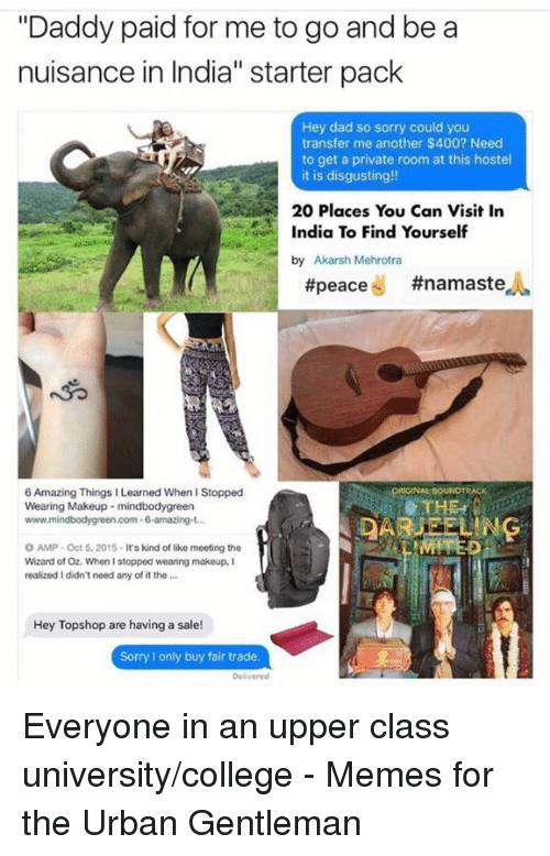 "Wizard of Oz: ""Daddy paid for me to go and be a  nuisance in India"" starter pack  Hey dad so sorry could you  transfer me another $400? Need  to get a private room at this hostel  it is disgusting!!  20 Places You Can Visit In  India To Find Yourself  by Akarsh Mehrotra  peace  #namaste  uORSGRNAt SOUNDTRACK  6Amazing Things Learned When I Stopped  THE  Wearing Makeup mindbodygreen  6 amazing  O AMP Oct 5, 2015-lts kind of liko meeting the  Wizard of Oz. When I stopped wearing makeup,  realized I didn't need any of it the  Hey Topshop are having a sale!  Sorry l only buy fair trade Everyone in an upper class university/college  - Memes for the Urban Gentleman"