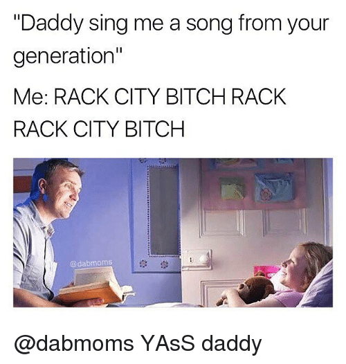 "Singed: ""Daddy sing me a song from your  generation""  Me: RACK CITY BITCH RACK  RACK CITY BITCH  @dabmoms  1않 @dabmoms YAsS daddy"