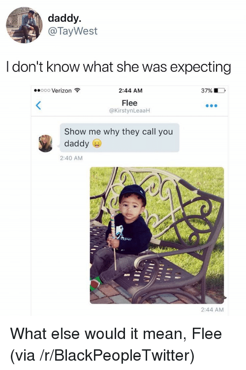 flee: daddy  @TayWest  l don't know what she was expecting  Verizon  2:44 AM  37% |  Flee  @KirstynLeaaH  Show me why they call you  daddy  2:40 AM  2:44 AM <p>What else would it mean, Flee (via /r/BlackPeopleTwitter)</p>