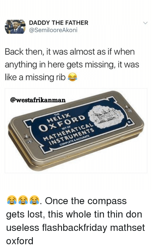 Memes, Lost, and Back: DADDY THE FATHER  @SemilooreAkoni  Back then, it was almost as if when  anything in here gets missing, it was  like a missing rib  @westafrikanman  HELIX  OxFORD  MATHEMATICAL  INSTRUMENTS  CA  SET OF 😂😂😂. Once the compass gets lost, this whole tin thin don useless flashbackfriday mathset oxford