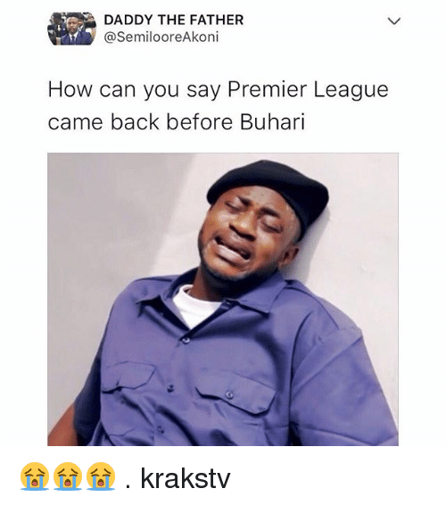 Memes, Premier League, and Back: DADDY THE FATHER  @SemilooreAkoni  How can you say Premier League  came back before Buhari 😭😭😭 . krakstv