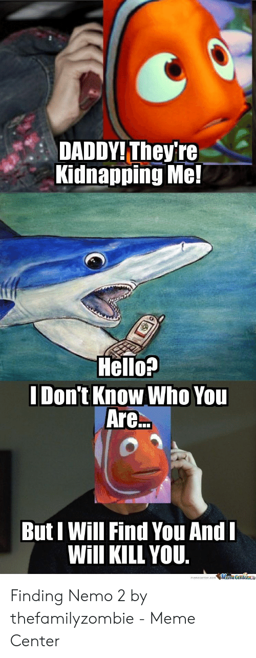 Nemo Meme: DADDY! They're  Kidnapping Me!  Hello?  Don't Know Who You  Are.  But I Will Find You And  Will KILLYOU.  memecenter.comMameGentera Finding Nemo 2 by thefamilyzombie - Meme Center