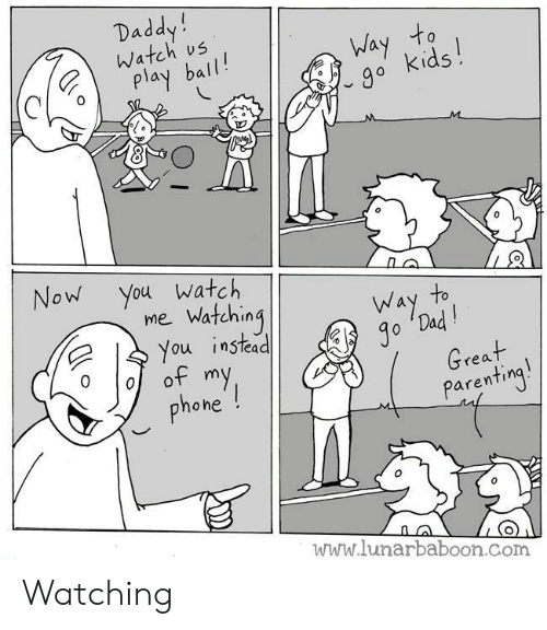 parenting: Daddy!  Watch us  Way to  go kids!  play ball!  M  Now You watch  mie Watching  You instead  of my  phone !  to  Way  Jo 'Dad!  Great  Parenting!  www.lunarbaboon.com Watching
