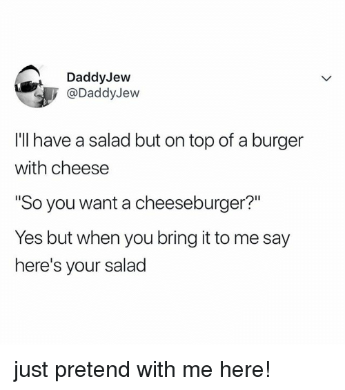 """Relatable, A Cheeseburger, and Yes: DaddyJevw  @DaddyJew  I'l have a salad but on top of a burger  with cheese  So you want a cheeseburger?""""  Yes but when you bring it to me say  here's your salad just pretend with me here!"""