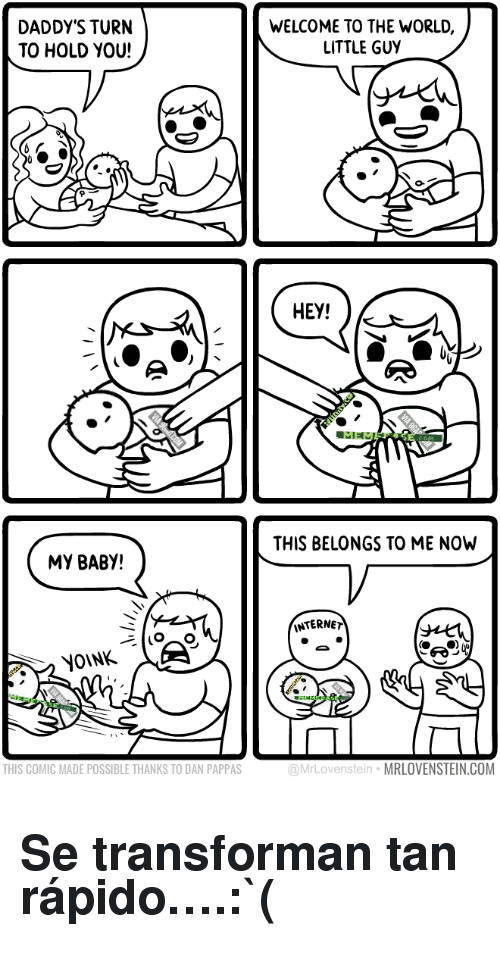 Yoink: DADDY'S TURN  TO HOLD YOU!  WELCOME TO THE WORLD,  LITTLE GUY   HEY!   THIS BELONGS TO ME NOW  MY BABY!  INTERNE  YOINK  THIS COMIC MADE POSSIBLE THANKS TO DAN PAPPAS  @MrLovenstein MRLOVENSTEIN.COM <h2>Se transforman tan rápido&hellip;.:`(</h2>
