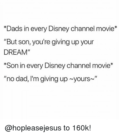 """Dad, Disney, and Disney Channel: *Dads in every Disney channel movie*  """"But son, you're giving up your  DREAM""""  *Son in every Disney channel movie*  """"no dad, I'm giving up yours~ @hopleasejesus to 160k!"""