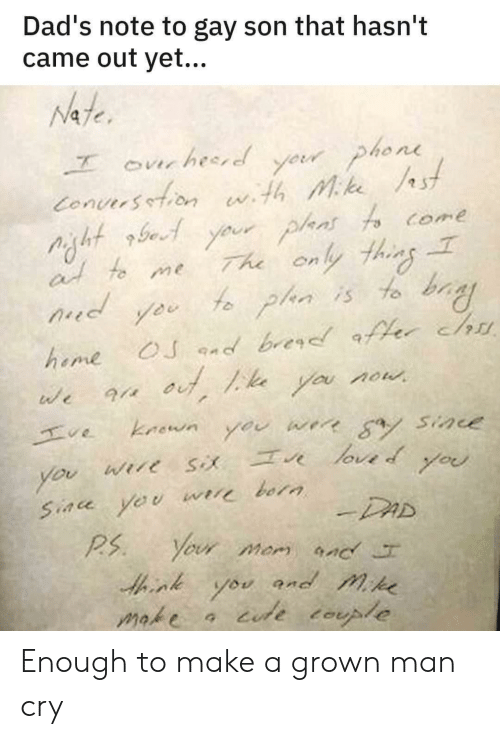 Hasnt: Dad's note to gay son that hasn't  came out yet...  Nate  yeur phone  Conuersetion wth Mke st  Your plans fo come  The only thins  f plan is to bay  ourhesred  at to me  d  OJ nd brer er chu  heme  you now  we  kaown  ve  werr a Sine  you  loved  Wire  you  you  Siace yeu  bora  -DAD  Your mom nc  P.S  and mike  you  iude tople  make Enough to make a grown man cry