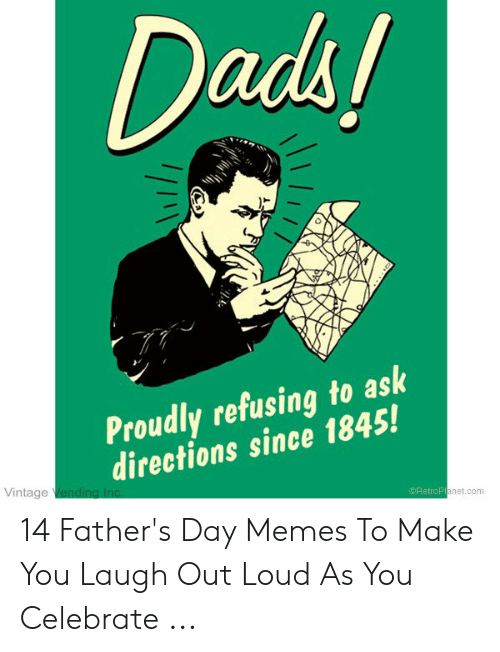 Happy Fathers Day Meme: Dads!  Proudly refusing to ask  directions since 1845!  Vintage Vending Inc  @RetroPlanet.com 14 Father's Day Memes To Make You Laugh Out Loud As You Celebrate ...