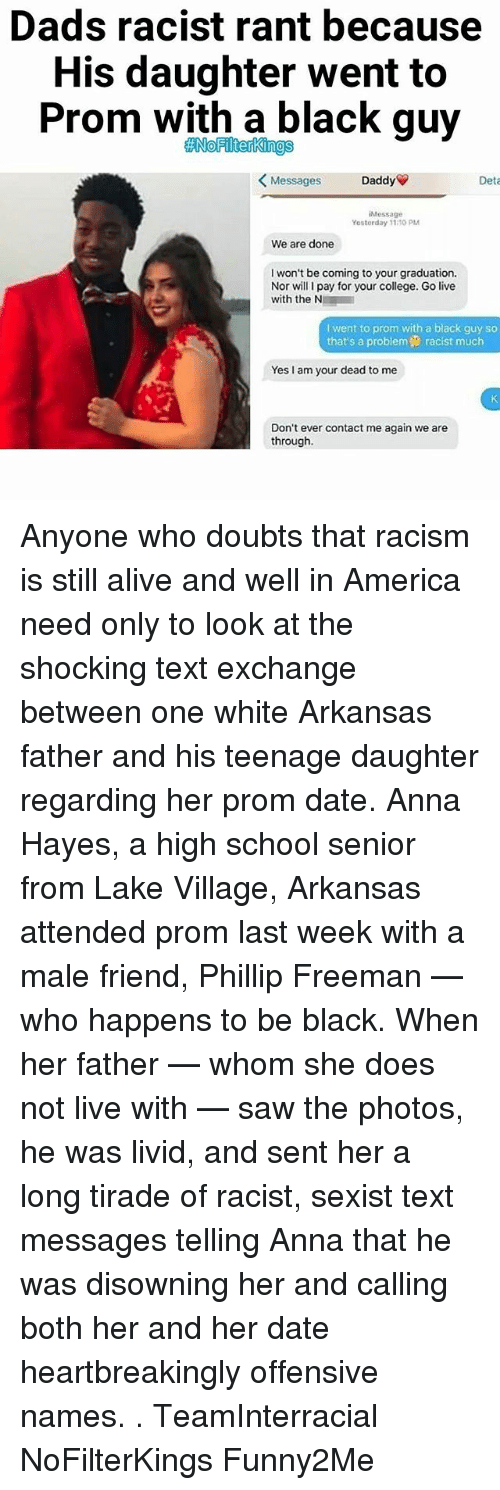 Alive, America, and Anna: Dads racist rant because  His daughter went to  Prom with a black guy  ANNoFilterkings  Daddy  Messages  Deta  iMessage  Yostorday 11 70 PM  We are done  I won't be coming to your graduation.  Nor will l pay for your college. Go live  with the N  I went to prom with a black guy so  that's a problem9 racist much  Yes I am your dead to me  Don't ever contact me again we are  through. Anyone who doubts that racism is still alive and well in America need only to look at the shocking text exchange between one white Arkansas father and his teenage daughter regarding her prom date. Anna Hayes, a high school senior from Lake Village, Arkansas attended prom last week with a male friend, Phillip Freeman — who happens to be black. When her father — whom she does not live with — saw the photos, he was livid, and sent her a long tirade of racist, sexist text messages telling Anna that he was disowning her and calling both her and her date heartbreakingly offensive names. . TeamInterracial NoFilterKings Funny2Me