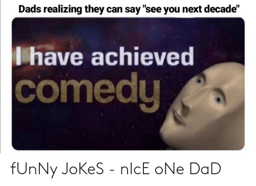 """funny jokes: Dads realizing they can say """"see you next decade""""  I have achieved  comedy fUnNy JoKeS - nIcE oNe DaD"""