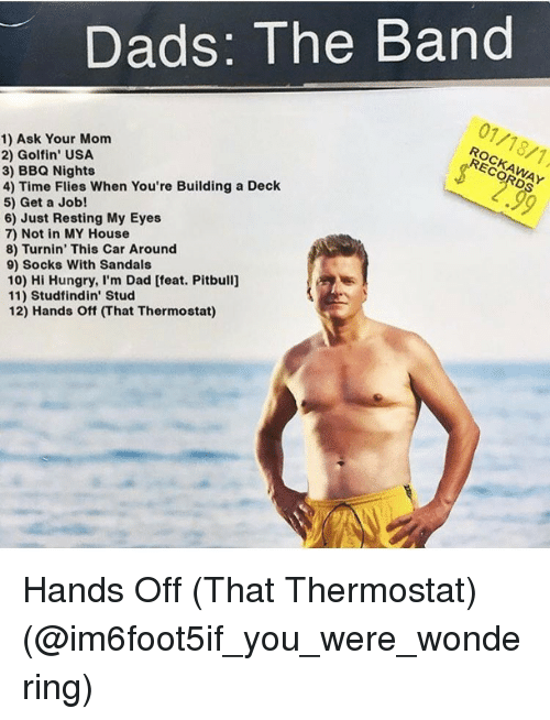hand off: Dads: The Band  1) Ask Your Mom  2) Golfin USA  RECORDS  3) BBQ Nights  4) Time Flies When You're Building a Deck  5) Get a Job!  6) Just Resting My Eyes  7) Not in MY House  8) Turnin' This Car Around  9) Socks With Sandals  10) Hi Hungry, I'm Dad [feat. Pitbulij  11) Studfindin' Stud  12) Hands off That Thermostat) Hands Off (That Thermostat) (@im6foot5if_you_were_wondering)