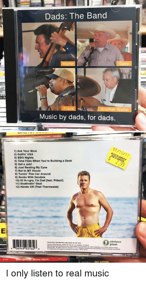 hand off: Dads: The Band  Walter  Another Walter  Music by dads, for dads.   1) Ask Your Mom  2) Golfin' USA  3) BBQ Nights  4) Time Flies When You're Building a Deck  5) Get a Job!  6) Just Resting My Eyes  7) Not in MY House  8) Turnin' This Car Around  9) Socks With Sandals  10) Hi Hungry, I'm Dad [feat. Pitbull]  11) Stud findin Stud  12) Hands off That Thermostat)  PRODUCED ENGINEERED ANO MourDer My soN  Records INCA nights reserved  6 06949 03162 6  COSTIL  BRUTAL YOUTH  (O obvious I only listen to real music