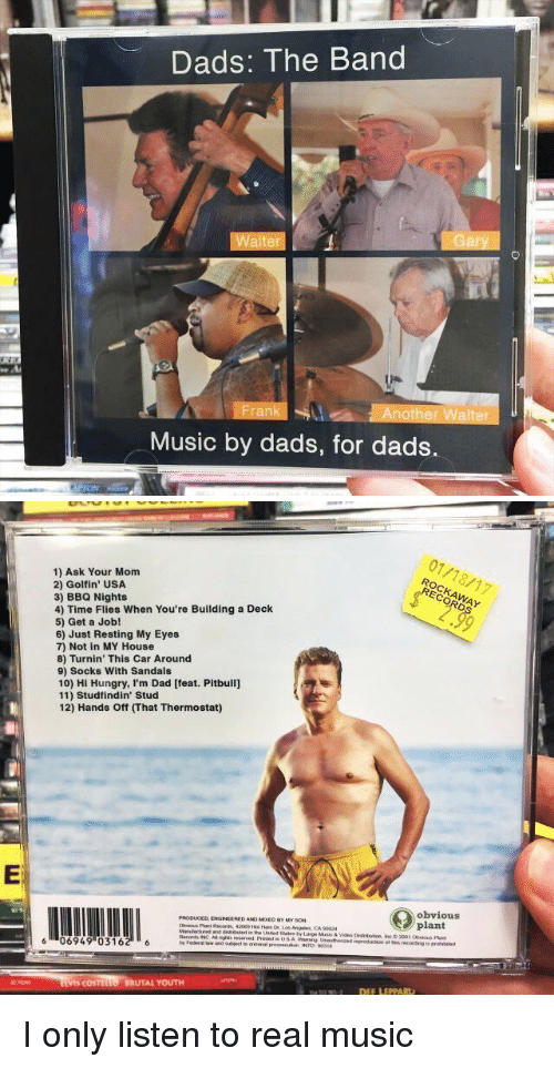 Producive: Dads: The Band  Walter  Another Walter  Music by dads, for dads.   1) Ask Your Mom  2) Golf in' USA  3) BBQ Nights  4) Time Flies When You're Building a Deck  5) Get a Job!  6) Just Resting My Eyes  7) Not in MY House  8) Turnin' This Car Around  9) Socks With Sandals  10) Hi Hungry, I'm Dad [feat. Pitbull]  11) Studfindin' Stud  12) Hands ff mhat Thermostat)  PRODUCED ENGINEERED ANO MooED My soN  os Angeles CA 90024  and  Records INC Asnghts reserved  6 06949 (0316  COSTL  BRUTAL YOUTH  01/18/17  obvious  plant  otmis recording is I only listen to real music