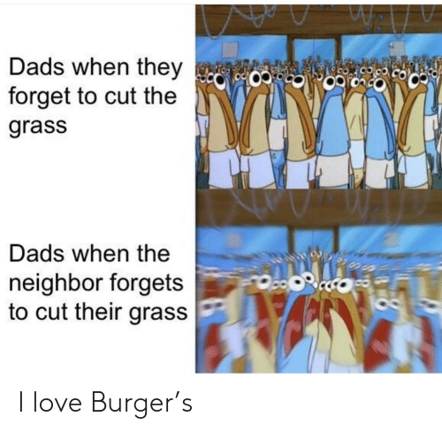 Forgets: Dads when they  forget to cut the  9CO  grass  Dads when the  neighbor forgets  to cut their grass I love Burger's