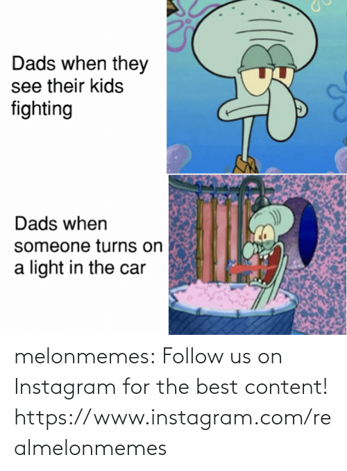 dads: Dads when they  see their kids  fighting  Dads when  someone turns on  light in the car melonmemes:  Follow us on Instagram for the best content! https://www.instagram.com/realmelonmemes