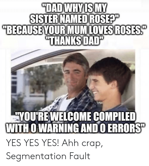 "youre welcome: DADWHYIS MY  SISTER NAMED ROSEP  ""BECAUSE YOUR MUMLOVESROSES  ""THANKSDAD""  YOURE WELCOME COMPILED  WITH O WARNING ANDO ERRORS"" YES YES YES! Ahh crap, Segmentation Fault"