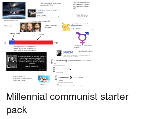 """Stalinator: """"DAE can't get a job without  work experience, can't get  work experience without a  job?""""  """"the Holodomor did happen but it  was the Kulaks' fault""""  PREAD A  Super dank prole memes for infantile  ultra lefties  Public Figure  VE  OR THERE  VERYTHING DI  """"Stalin did nothing  wrong lololololol""""  Like Follow  (never seen an episode)  """"the Holodomor didn't happen, bro""""  """"anime is whiteboy  pedo trash""""  Edgy centrist memes for avoiding  ideological extremes  Community  """"Literal nazis""""  Like Follow  Correct beliefs  Fascism  Left  Right  uses they/them pronouns for  2 weeks  """"Bourgie parents are kicking me out  before I turn 30, any donations from  peeps would be dope. Stay woke folx'""""  Send Message Like  Lenin's Memes for  Communist Teens  Other 6K like this  The way to crush the bourgeoisie is to grind them between the  millstones of taxation and inflation  I have almost reached the regrettable conclusion  that the Negros great stumbling block in his  stride toward freedom is not the White Citizen's  Councilor or the Ku Klux Klanner, but the white  moderate  Comrade Big_ThetaAmatuer Night at The Gulag 45 points 1 year ago  FULLY  permalink embed save  (Martin Luther King, Jr.)  Comrade smitingblobs 40 points 1 year ago  zquotes.com  AUTOMATED  permalink embed  save parent  """"actually, Stalin was  responsible for the Holodomor,  and he was a fascist""""  1 Comrade Joeman45  43 points 1 year ago  LUXURY  permalink embed save parent  """"sauce?"""" Millennial communist starter pack"""