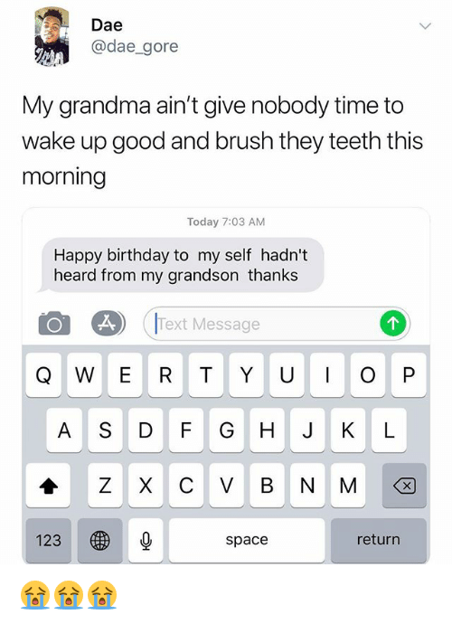 Birthday, Grandma, and Happy Birthday: Dae  @dae_gore  My grandma ain't give nobody time to  wake up good and brush they teeth this  morning  Today 7:03 AM  Happy birthday to my self hadn't  heard from my grandson thanks  Text Message  Q W E R T Y U O P  A S DF GH J KIL  123 秒  return  space 😭😭😭