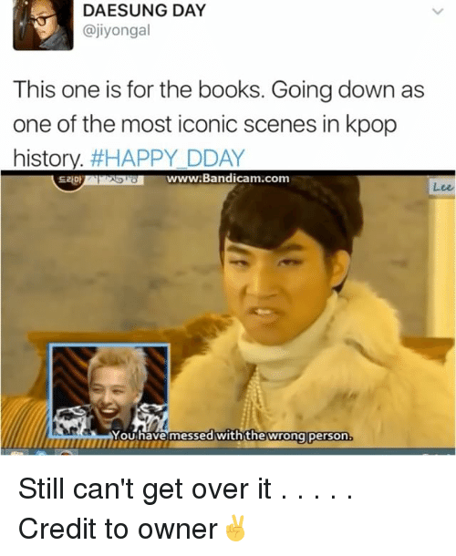 Books, Memes, and Happy: DAE SUNG DAY  ajiyongal  This one is for the books. Going down as  one of the most iconic scenes in kpop  history  #HAPPY DDAY  Bandicam com  You have messed with the wrong person. Still can't get over it . . . . . Credit to owner✌