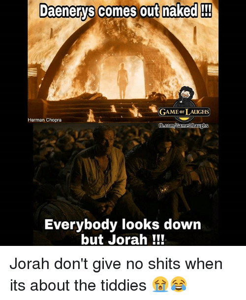 Memes, Game, and Naked: Daenerys comes out maked  Daenerys comes out naked  GAME oF LAUGHS  Harman Chopra  au  Everybody looks down  but Jorah ! Jorah don't give no shits when its about the tiddies 😭😂