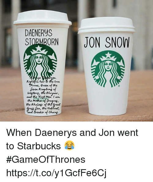 Af, Starbucks, and Queen: DAENERYS  SIOMORN JON SNOW  en.  Righ heir  (ron  ne, Queen af the  even Kingtomt of  and the FirtMen. am  the Mothenof Dragon  the khalei of thel great  Gratt fea, the Unbarnt,  and| Breaker of Chang When Daenerys and Jon went to Starbucks 😂 #GameOfThrones https://t.co/y1GcfFe6Cj