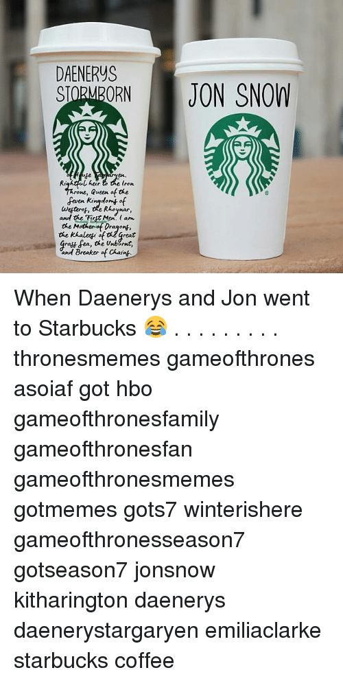 Hbo, Memes, and Starbucks: DAENERYS  SIOMORN JON SNOW  fe  en.  Rightful her  (ron  ne, Queen of the  geen king-(。mf of  and the FicetMe. am  the Mothenof Dragon,  the khaleyi ofheGreat  Gratt fea, the Unbarnt,  and Breaker of Chaink.  Men, ( When Daenerys and Jon went to Starbucks 😂 . . . . . . . . . thronesmemes gameofthrones asoiaf got hbo gameofthronesfamily gameofthronesfan gameofthronesmemes gotmemes gots7 winterishere gameofthronesseason7 gotseason7 jonsnow kitharington daenerys daenerystargaryen emiliaclarke starbucks coffee