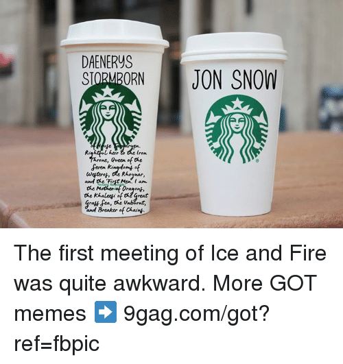 9gag, Dank, and Fire: DAENERYS  SIORMBORN JON SNOW  Re  heir  ron  , Queen of the  Wetorot, the Rhoynar,  and the FirtMer. an  the Mothenof Dragong,  the khaleyi of te Great  and Breaker of Chaint. The first meeting of Ice and Fire was quite awkward.  More GOT memes ➡️ 9gag.com/got?ref=fbpic