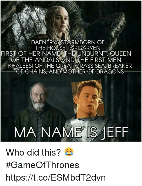 jeffe: DAENERYS STORMBORN OF  THE HOUSE TARGARYEN  FIRST OF HER NAME THE UNBURNT, QUEEN  OF THE ANDALS AND THE FIRST MEN  KHALEESI OF THE GREAT GRASS SEA BREAKER  @f.eHAINS :ANDMOTHER-ΘF-DRACONS一  MA NAME S JEFF Who did this? 😂 #GameOfThrones https://t.co/ESMbdT2dvn
