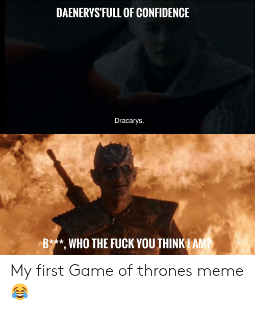 Thrones Meme: DAENERYS'FULL OF CONFIDENCE  Dracarys.  Bt**, WHO THE FUCK YOU THINK I AM? My first Game of thrones meme😂