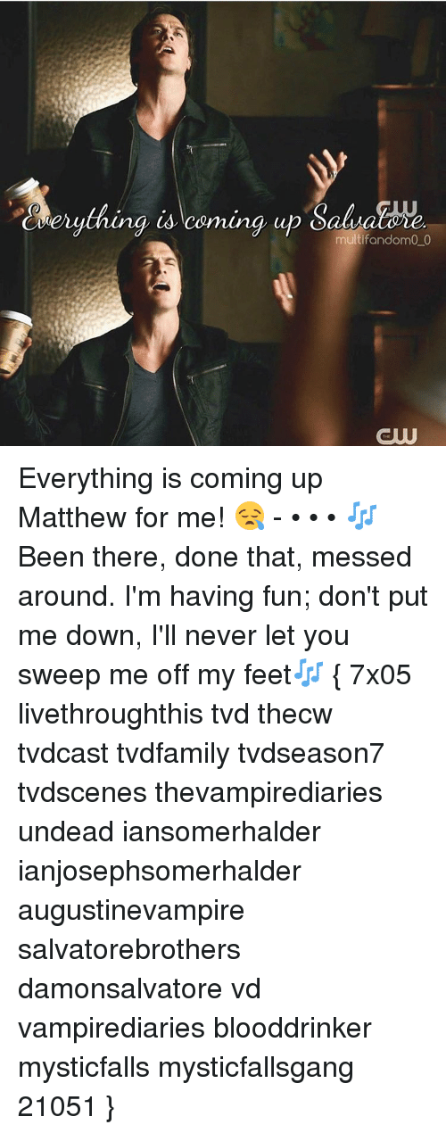 Memes, 🤖, and Feet: daerything is coming up  Oatu  multifandom0 0 Everything is coming up Matthew for me! 😪 - • • • 🎶Been there, done that, messed around. I'm having fun; don't put me down, I'll never let you sweep me off my feet🎶 { 7x05 livethroughthis tvd thecw tvdcast tvdfamily tvdseason7 tvdscenes thevampirediaries undead iansomerhalder ianjosephsomerhalder augustinevampire salvatorebrothers damonsalvatore vd vampirediaries blooddrinker mysticfalls mysticfallsgang 21051 }