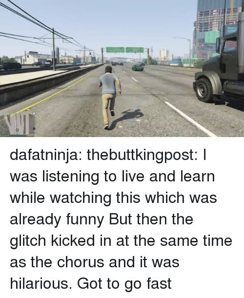 Chorus: dafatninja:  thebuttkingpost:  I was listening to live and learn while watching this which was already funny  But then the glitch kicked in at the same time as the chorus and it was hilarious.  Got to go fast