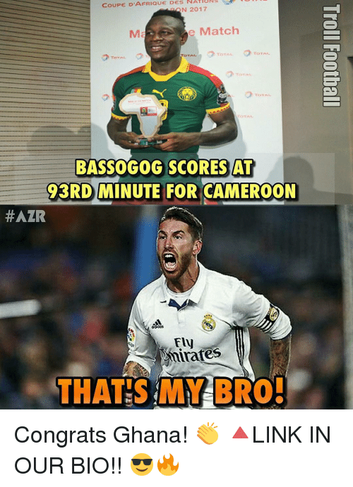 Memes, Ghana, and 🤖: D'AFRIQUE DES  COUPE N 2017  Ma e Match  To TAL  BASSO GOG SCORES AT  3RD MINUTE FOR CAMEROON  #AZR  Fly  inates  THAT S MY BRO. Congrats Ghana! 👏 🔺LINK IN OUR BIO!! 😎🔥