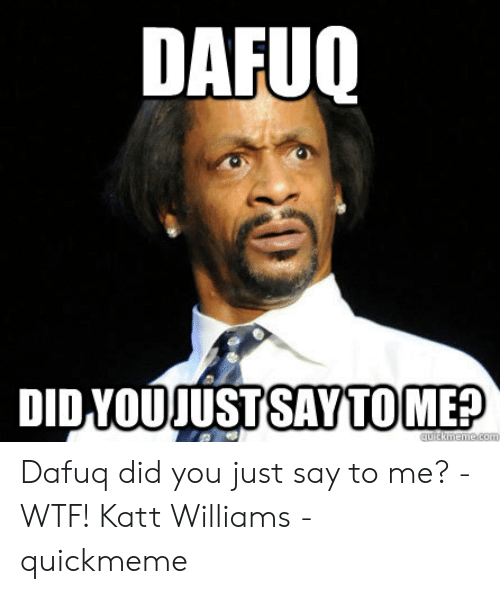 Say What Meme: DAFUO  DIDVOUJUSTSAYTOME? Dafuq did you just say to me? - WTF! Katt Williams - quickmeme