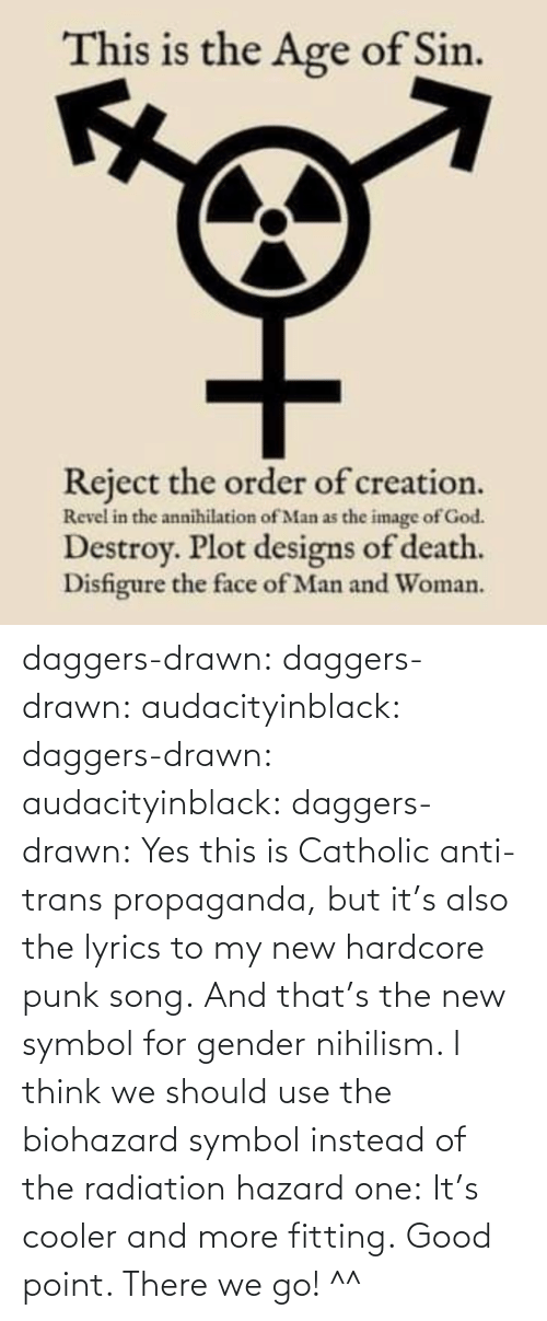 symbol: daggers-drawn:  daggers-drawn: audacityinblack:  daggers-drawn:  audacityinblack:  daggers-drawn: Yes this is Catholic anti-trans propaganda, but it's also the lyrics to my new hardcore punk song. And that's the new symbol for gender nihilism.   I think we should use the biohazard symbol instead of the radiation hazard one: It's cooler and more fitting.  Good point.   There we go! ^^
