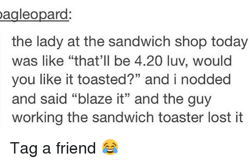 """Memes, Lost, and Blaze: Dagleopard  the lady at the sandwich shop today  was like """"that'll be 4.20 luv, would  you like it toasted?"""" and i nodded  and said """"blaze it"""" and the guy  working the sandwich toaster lost it Tag a friend 😂"""