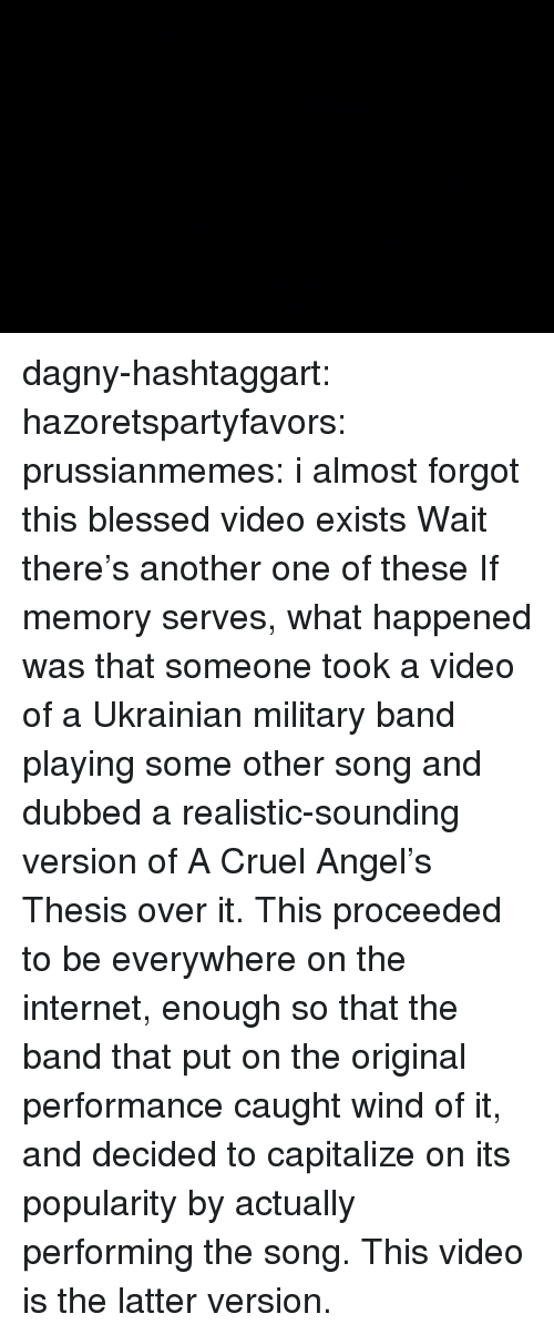 dubbed: dagny-hashtaggart: hazoretspartyfavors:  prussianmemes: i almost forgot this blessed video exists Wait there's another one of these  If memory serves, what happened was that someone took a video of a Ukrainian military band playing some other song and dubbed a realistic-sounding version of A Cruel Angel's Thesis over it. This proceeded to be everywhere on the internet, enough so that the band that put on the original performance caught wind of it, and decided to capitalize on its popularity by actually performing the song. This video is the latter version.