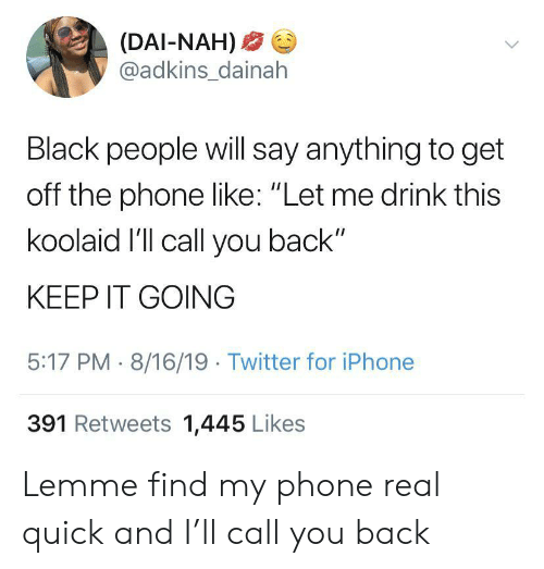 """Find My Phone: (DAI-NAH)  @adkins_dainah  Black people will say anything to get  off the phone like: """"Let me drink this  koolaid I'll call you back""""  KEEP IT GOING  5:17 PM 8/16/19 Twitter for iPhone  391 Retweets 1,445 Likes Lemme find my phone real quick and I'll call you back"""