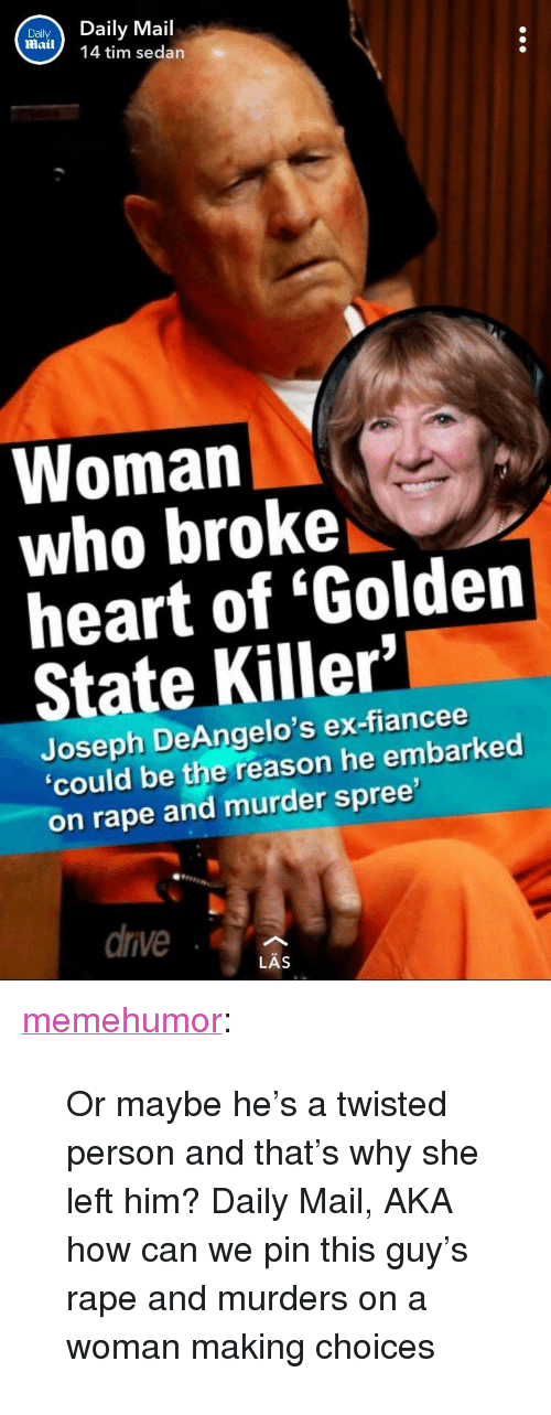 """Tumblr, Blog, and Daily Mail: DailDaily Mail  mail 14 tim sedan  Woman  who broke  heart of 'Golden  State Killer'  Joseph DeAngelo's ex-fiancee  'could be the reason he embarked  on rape and murder spree  drve  LAS <p><a href=""""http://memehumor.net/post/173440792053/or-maybe-hes-a-twisted-person-and-thats-why-she"""" class=""""tumblr_blog"""">memehumor</a>:</p>  <blockquote><p>Or maybe he's a twisted person and that's why she left him? Daily Mail, AKA how can we pin this guy's rape and murders on a woman making choices</p></blockquote>"""