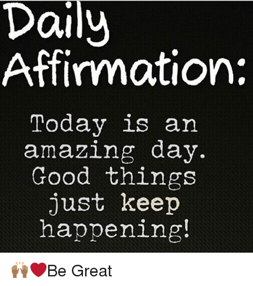 Daili: Daily  Affirmation:  Today is an  amazing day.  Good things  just keep  happening! 🙌🏾❤️Be Great