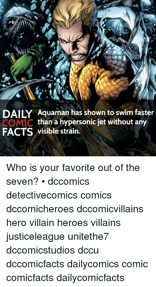 Daili: DAILY Aquaman has shown to swim faster  COMIC  than a hypersonic jet without any  FACTS  visible strain. Who is your favorite out of the seven? • dccomics detectivecomics comics dccomicheroes dccomicvillains hero villain heroes villains justiceleague unitethe7 dccomicstudios dccu dccomicfacts dailycomics comic comicfacts dailycomicfacts