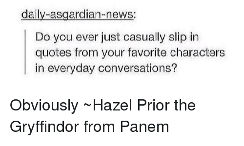 panem: daily asgardian-news:  Do you ever just casually slip in  quotes from your favorite characters  in everyday conversations? Obviously ~Hazel Prior the Gryffindor from Panem